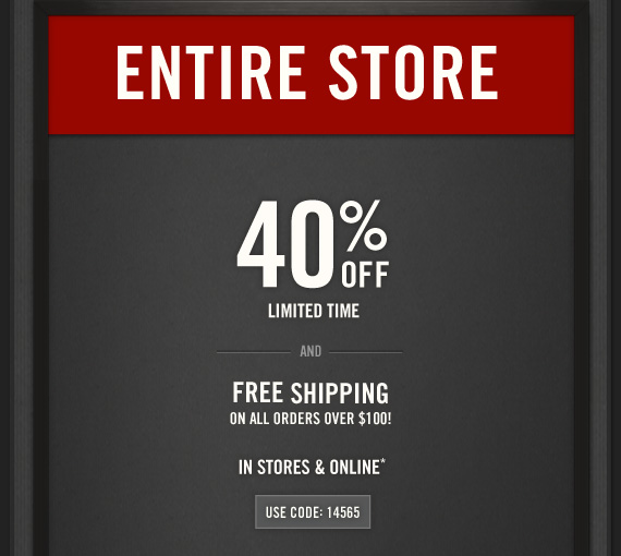 ENTIRE STORE 40% OFF LIMITED TIME  AND FREE SHIPPING ON ALL ORDERS OVER $100! IN STORES & ONLINE* USE  CODE: 14565