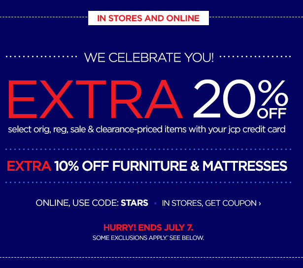 IN STORES & ONLINE | WE CELEBRATE YOU! ONLINE  CODE: STARS | EXTRA 20% OFF select orig, reg, sale & clearance-priced  items with your jcp credit card | EXTRA 10% OFF FURNITURE & MATTRESSES |  IN STORES, GET COUPON | HURRY! ENDS JULY 7. | SOME EXCLUSIONS APPLY.* SEE BELOW.