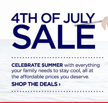 4TH OF JULY SALE. CELEBRATE SUMMER with everything your family  needs to stay cool, all at the affordable prices you deserve. SHOP THE  DEALS ›