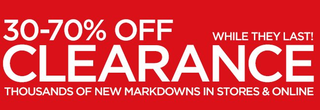 30-70% OFF CLEARANCE THOUSANDS OF NEW MARKDOWNS  IN STORES & ONLINE. WHILE THEY LAST!