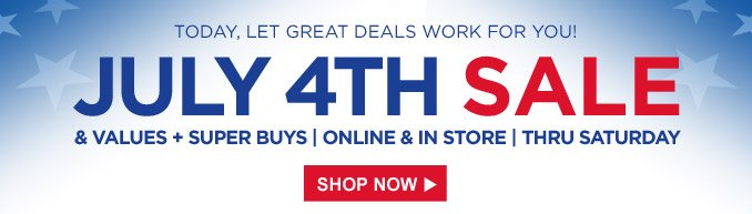 TODAY, LET GREAT DEALS WORK FOR YOU! | JULY 4TH SALE & VALUES + SUPER BUYS | ONLINE & IN STORE | THRU SATURDAY | SHOP NOW