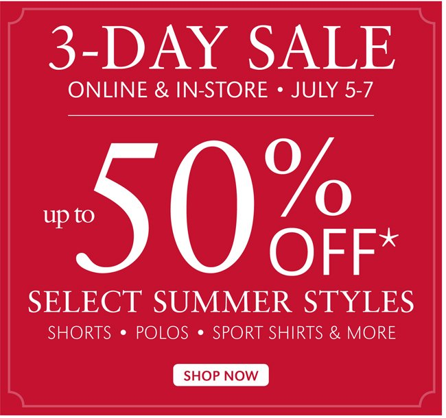 3-DAY SALE | ONLINE & IN-STORE | JULY 5-7 | UP TO 50% OFF* SELECT SUMMERS STYLES | SHOP NOW
