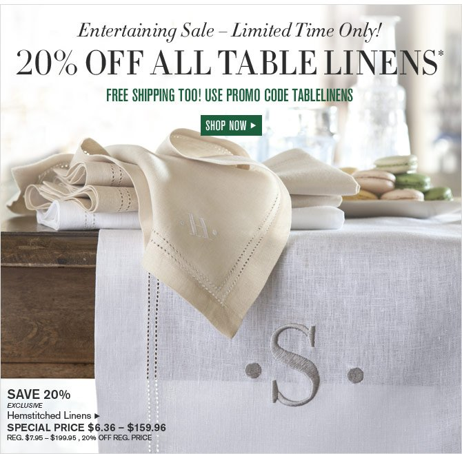 Entertaining Sale – Limited Time Only! 20% OFF ALL TABLE LINENS* FREE SHIPPING TOO! USE PROMO CODE TABLELINENS - SPECIAL PRICE $6.36 – $159.96 - SHOP NOW