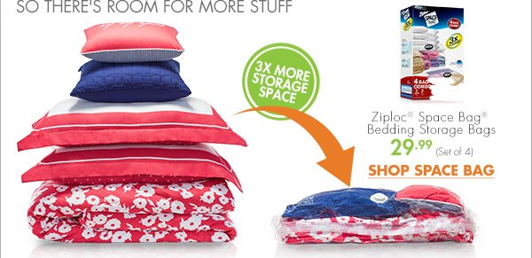 PACK DORM BEDDING TIGHT SO THERE'S ROOM FOR MORE STUFF 3X MORE STORAGE SPACE Ziploc® Space Bag® Bedding Storage Bags 29.99 (Set of 4) SHOP SPACE BAG