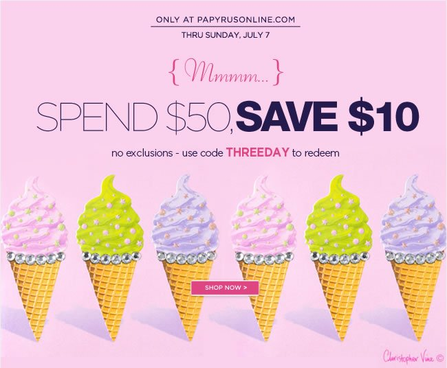 Online Only  Spend $50 or More, Save $10  No exclusions  Ends Sunday, 7/7   Use code THREEDAY to redeem   Shop online at www.papyrusonline.com