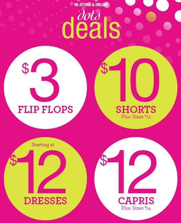 dots Deals! $3 Flip-Flops. $10 Shorts - Plus Sizes - $12. DRESSES Starting at $12! Capris $12 - Plus Sizes $14. SHOP NOW!
