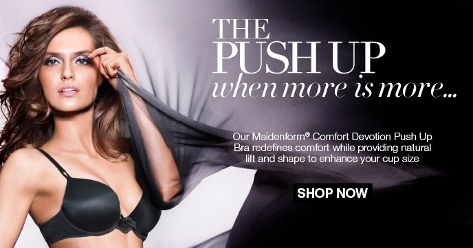 The Push Up: When more is more... Try Our: Maidenform Comfort Devotion Push Up. It redefines comfort while providing natural lift and shape to enhance your cup size.