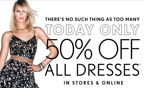 THERE'S NO SUCH THING AS TOO MANY  TODAY ONLY 50% OFF ALL DRESSES* IN STORES & ONLINE