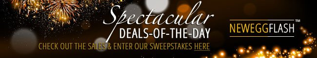 NEWEGGFLASH -- Spectacular DEALS-OF-THE-DAY. CHECK OUT THE SALES AND ENTER OUR SWEEPSTAKES HERE.