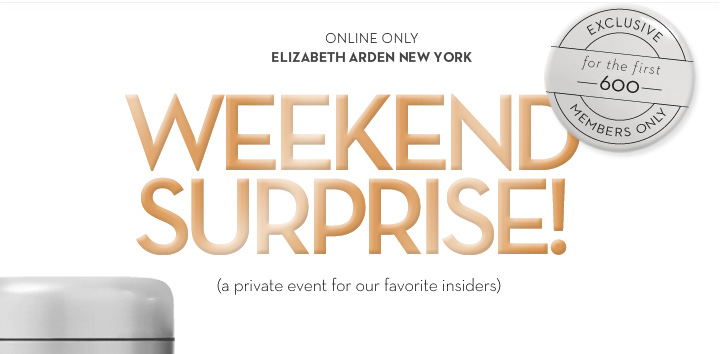 ONLINE ONLY. ELIZABETH ARDEN NEW YORK. WEEKEND SURPRISE! (A private event for our favorite insiders). EXCLUSIVE for the first 600. MEMBERS ONLY.