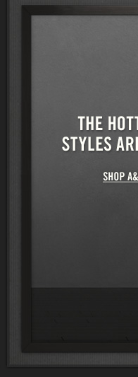 THE HOTTEST STYLES ARE HERE SHOP A&F