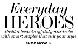 Everyday Heroes. Build a bespoke off-duty wardrobe with smart staples that suit your style. SHOP NOW