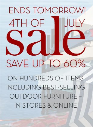 ENDS TOMORROW! 4TH OF JULY SALE - SAVE UP TO 60% ON HUNDREDS OF ITEMS INCLUDING BEST-SELLING OUTDOOR FURNITURE - IN STORES & ONLINE