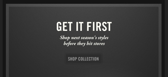 GET IT FIRST Shop next season's styles before they hit stores SHOP COLLECTION