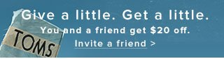 Give a little. Get a little. You and a friend get $20 off. Invite a friend
