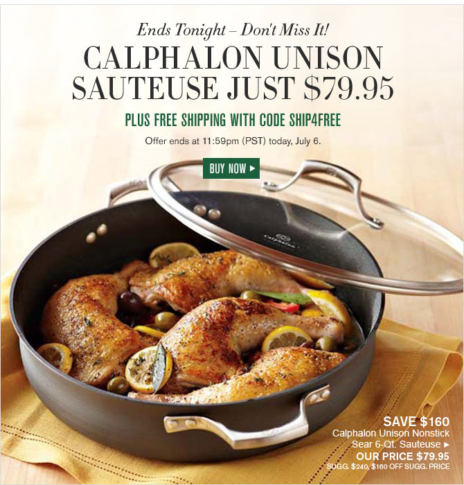 Ends Tonight – Don't Miss It! CALPHALON UNISON SAUTEUSE JUST $79.95 - PLUS FREE SHIPPING WITH CODE SHIP4FREE - OFFER ENDS AT 11:59PM (PST) TODAY, JULY 6. - BUY NOW