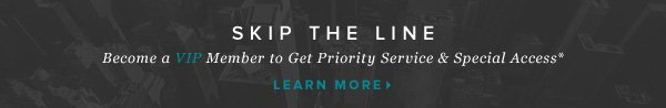 Skip the Line: Become a VIP Member to Get Priority Service & Special Access*    Learn More