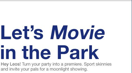 Let's Movie in the Park | Hey Leos! Turn your party into a premiere. Sport skinnies and invite your pals for a moonlight showing.