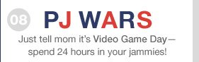 08 | PJ WARS | Just tell mom it's Video Game Day - spend 24 hours in your jammies!