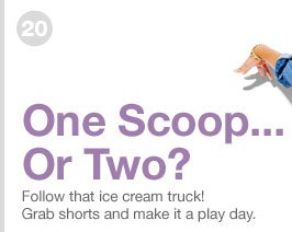 20 | One Scoop... Or Two? Follow that ice cream truck! Grab shorts and make it a play day.