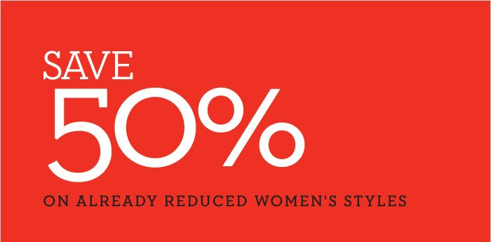 SAVE 50% ON ALREADY REDUCED WOMEN'S STYLES