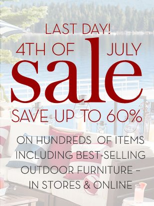 LAST DAY! 4TH OF JULY SALE - SAVE UP TO 60% ON HUNDREDS OF ITEMS INCLUDING BEST-SELLING OUTDOOR FURNITURE - IN STORES & ONLINE