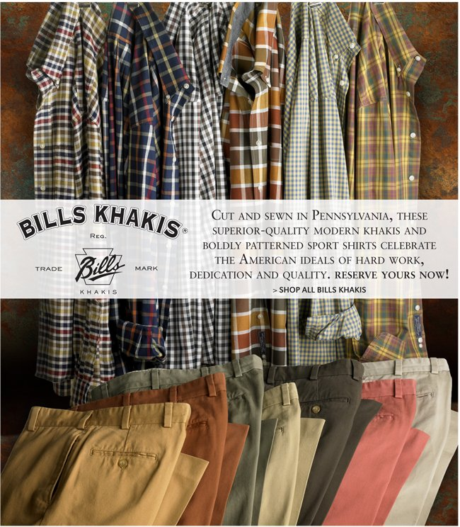 CUT AND SEWN IN PENNSYLVANIA, THESE SUPERIOR-QUALITY MODERN KHAKIS AND BOLDLY PATTERNED SPORT SHIRTS CELEBRATE THE AMERICAN IDEALS OF HARD WORK, DEDICATION AND QUALITY. RESERVE YOURS NOW! SHOP ALL BILLS KHAKIS