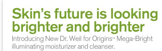 Skin s future is looking brighter and brighter introducing New Dr Weil for Origins Mega Bright illuminating moisturizer and cleanser