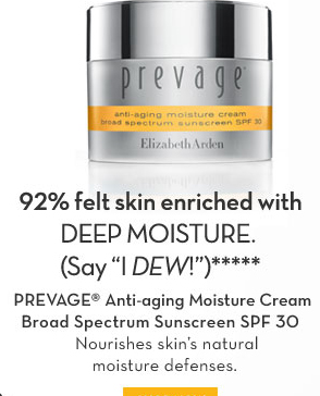 "92% felt skin enriched with DEEP MOISTURE. (Say ""I DEW!"")***** PREVAGE® Anti-aging Moisture Cream Broad Spectrum Sunscreen SPF 30. Nourishes skin's natural moisture defenses.  SHOP NOW."