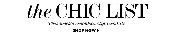 THE CHIC LIST This week's essential style update SHOP NOW