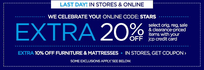 LAST DAY! IN STORES & ONLINE | WE CELEBRATE YOU!  ONLINE CODE: STARS. EXTRA 20% OFF select orig, reg, sale &  clearance-priced items with your your jcp credit card. EXTRA 10% OFF  FURNITURE & MATTRESSES | IN STORES, GET COUPON › SOME EXCLUSIONS  APPLY.* SEE BELOW.