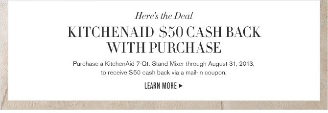 Here's the Deal - KITCHENAID $50 CASH BACK WITH PURCHASE - Purchase a KitchenAid 7-Qt. Stand Mixer through August 31, 2013, to receive $50 cash back via a mail-in coupon. LEARN MORE