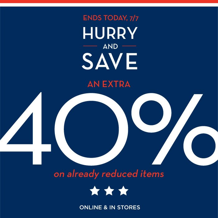 ENDS TODAY, 7/7 | HURRY AND SAVE AN EXTRA 40% on already reduced items | ONLINE & IN STORES