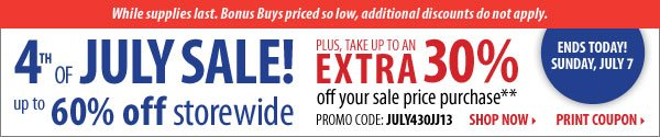4th of JULY SALE up to 60% off storewide. PLUS, TAKEN UP TO AN EXTRA 30% off yoru sale price purchase. PROMO CODE: JULY430JJ13. ENDS TODAY! SUNDAY, JULY 7.