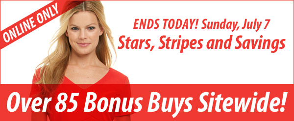 ONLINE ONLY. ENDS TODAY! Sunday, July 7 Stars, Stripes and Savings. Over 80 Bonus Buys Sitewide!