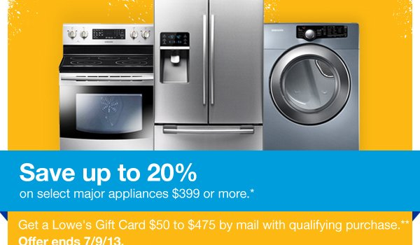 Save up to 20%on select major appliances $399 or more.* Get a Lowe's Gift Card $50 to $475 by mail with qualifying purchase.** Offer ends 7/9/13.