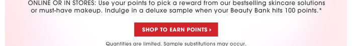 NEW JULY 100-POINT REWARDS. TREAT YOURSELF. Online or in stores: Use your points to pick a reward from our bestselling skincare solutions or must-have makeup. Indulge in a deluxe sample when your Beauty Bank hits 100 points.* SHOP TO EARN POINTS. Quantities are limited. Sample substitution may occur.