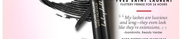 Yves Saint Laurent. Fluttery fringe for 24 hours. 'My lashes are luscious and long-they even look like they're extensions.' -bambinita, Beauty Insider. Shop bestselling mascaras.
