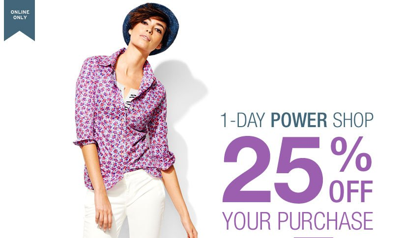 ONLINE ONLY | 1-DAY POWER SHOP | 25% OFF | YOUR PURCHASE