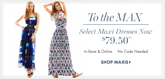 To The Max  Select Maxi Dresses Now $79.50  In–Store & Online  No Coded Needed  SHOP MAXIS