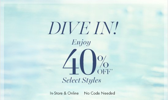 Dive In! Enjoy 40%  Off*  Select Styles   In–Store & Online  No Coded Needed