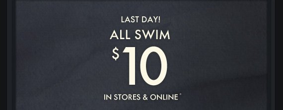 LAST DAY! ALL SWIM $10 IN STORES & ONLINE*