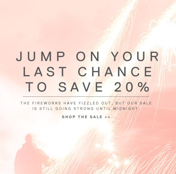 JUMP ON YOUR LAST CHANCE TO SAVE 20% - THE FIREWORKS HAVE FIZZLED OUT, BUT OUR SALE IS STILL GOING STRONG UNTIL MIDNIGHT. SHOP THE SALE