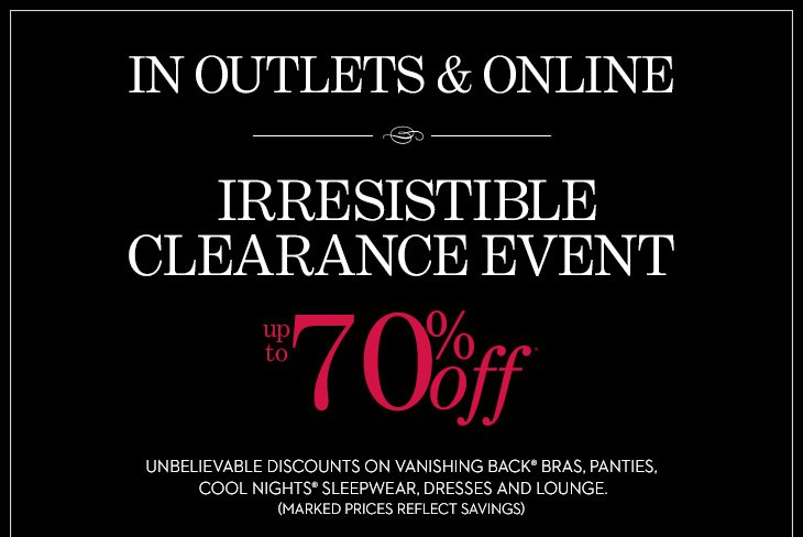 IN OUTLETS & ONLINE  Irresistible Clearance Event Up To 70% Off*  Unbelievable Discounts on Vanishing Back® Bras, Panties, Cool  Nights® Sleepwear, Dresses And Loungewear. (Marked prices reflect savings)  SHOP ALL SALE