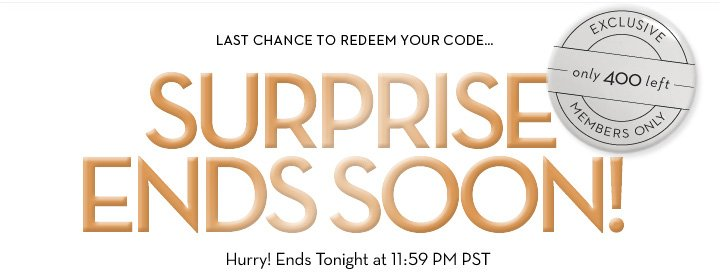 LAST CHANCE TO REDEEM YOUR CODE... SURPRISE ENDS SOON! Hurry! Ends Tonight at 11:59 PM PST. EXCLUSIVE. Only 400 left. MEMBERS ONLY.
