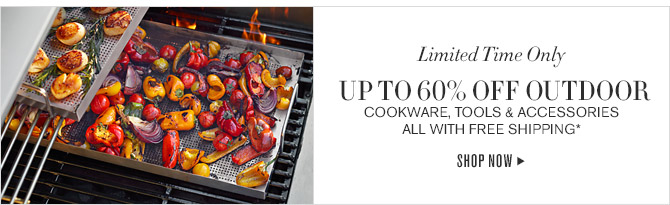 Limited Time Only -- UP TO 60% OFF OUTDOOR -- COOKWARE, TOOLS & ACCESSORIES ALL WITH FREE SHIPPING* -- SHOP NOW