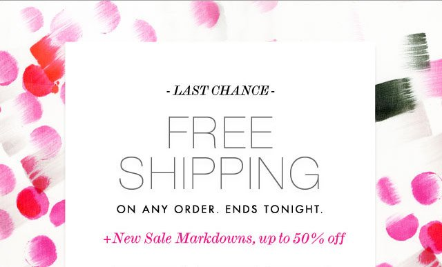 Last Chance - Free Shipping on Any Order. Ends Tonight. + New Sale Markdowns, up to 50% Off