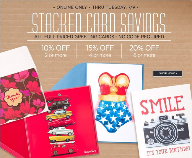 Stacked Card Savings On All Full Priced Greeting Cards  No Code Required   Online Only - Thru Tuesday, 7/9   Buy 2 or more cards - Save 10%  Buy 4 or more cards - Save 15%  Buy 6 or more cards - Save 20%   Shop online at www.papyrusonline.com