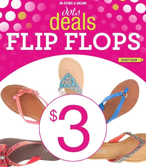 In-Store and Online! dots Deals! Flip Flops  - $3! SHOP NOW!