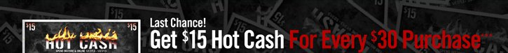 LAST CHANCE! GET $15 HOT CASH FOR EVERY $30 PURCHASE***